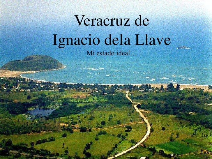 Veracruz deIgnacio dela Llave     Mi estado ideal…
