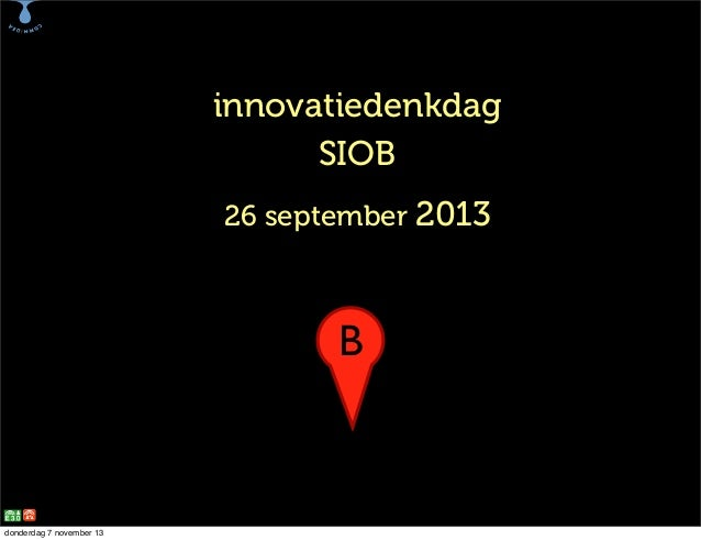 B  innovatiedenkdag SIOB 26 september 2013  B  donderdag 7 november 13