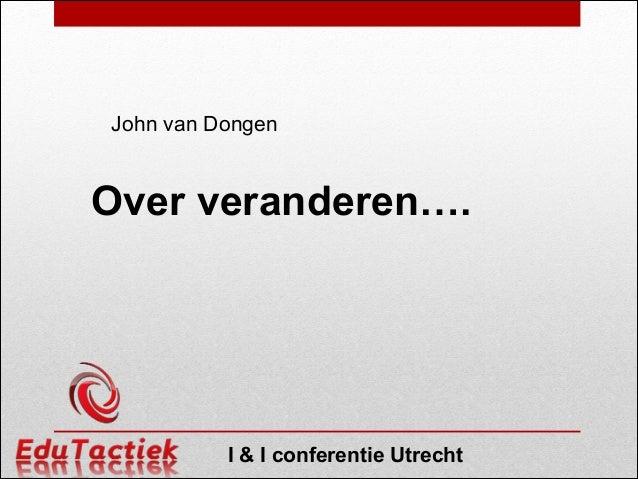 John van Dongen  Over veranderen….  I & I conferentie Utrecht