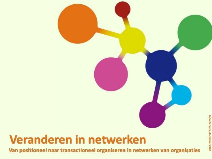 John Beckers, december 2009Veranderen in netwerkenVan positioneel naar transactioneel organiseren in netwerken van organis...