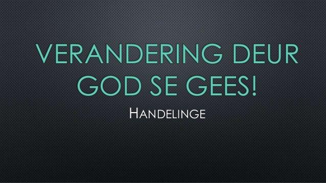 VERANDERING DEUR  GOD SE GEES!  HANDELINGE