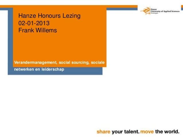 Hanze Honours Lezing 02-01-2013 Frank Willems Verandermanagement, social sourcing, sociale netwerken en leiderschap