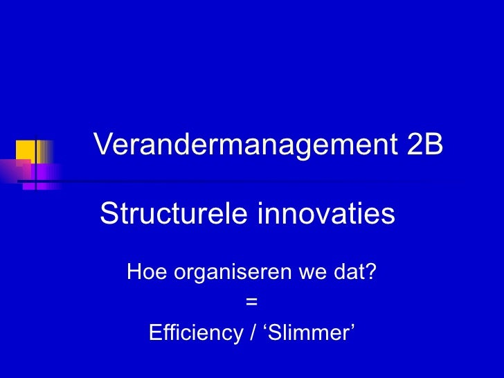 Verandermanagement 2B Structurele innovaties  Hoe organiseren we dat? = Efficiency / 'Slimmer'