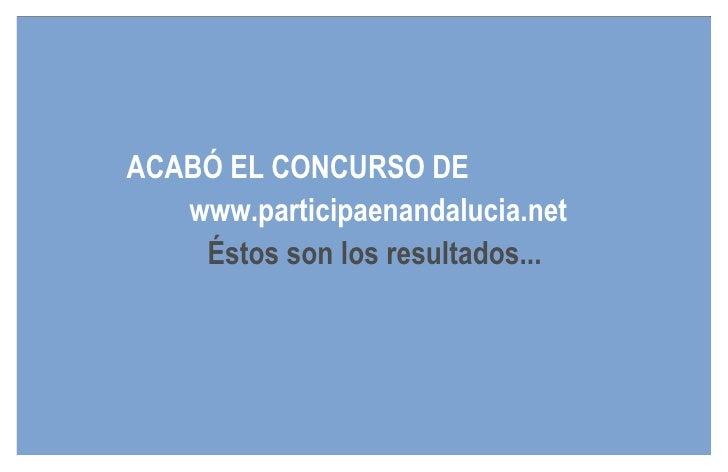 ACABÓ EL CONCURSO DE    www.participaenandalucia.net     Éstos son los resultados...
