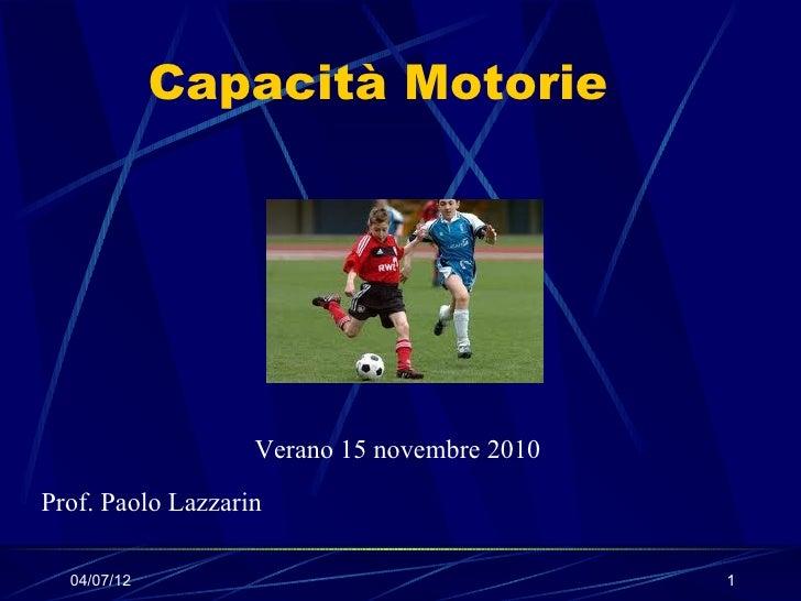Capacità Motorie                   Verano 15 novembre 2010Prof. Paolo Lazzarin  04/07/12                                   1