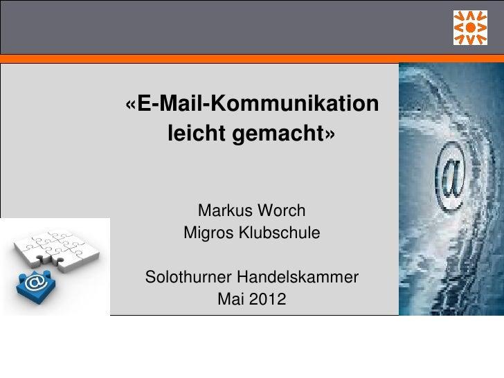 «E-Mail-Kommunikation   leicht gemacht»      Markus Worch     Migros Klubschule Solothurner Handelskammer          Mai 2012