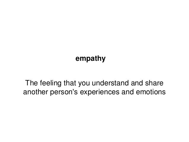 empathy  The feeling that you understand and share another person's experiences and emotions