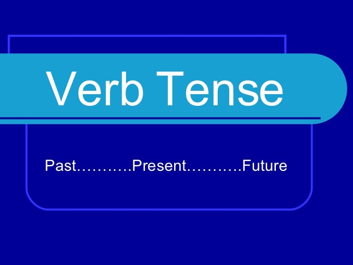 Verb Tense Past…….….Present…….….Future