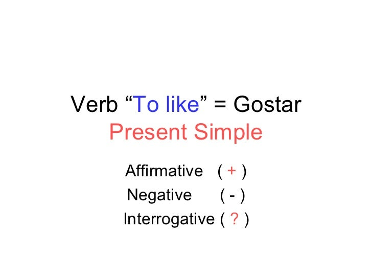 "Verb "" To like "" = Gostar Present Simple Affirmative  (  +  ) Negative  ( - ) Interrogative (  ?  )"