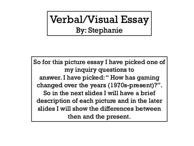 Verbal/Visual Essay By: Stephanie  So for this picture essay I have picked one of my inquiry questions to answer. I have p...