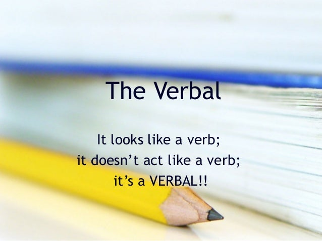 The Verbal    It looks like a verb;it doesn't act like a verb;        it's a VERBAL!!