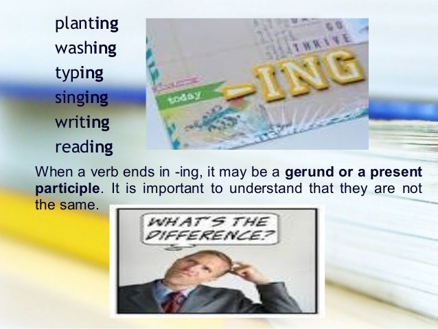 planting   washing   typing   singing   writing   readingWhen a verb ends in -ing, it may be a gerund or a presentparticip...