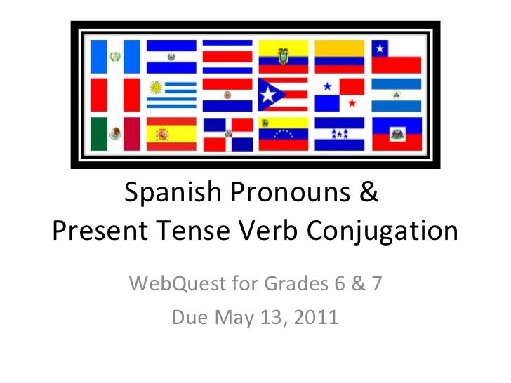 Spanish Pronouns &  Present Tense Verb Conjugation WebQuest for Grades 6 & 7 Due May 13, 2011