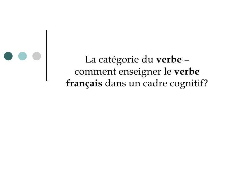 L a catégorie du  verbe  – comment enseigner le  verbe français  dans un cadre cognitif?