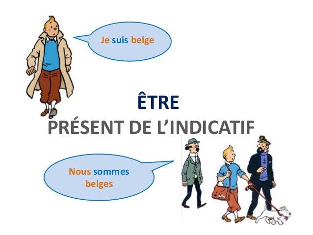 Je suis belge  ÊTRE  PRÉSENT DE L'INDICATIF  Nous sommes  belges