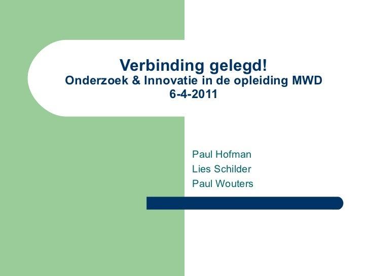 Verbinding gelegd! Onderzoek & Innovatie in de opleiding MWD 6-4-2011 Paul Hofman Lies Schilder  Paul Wouters