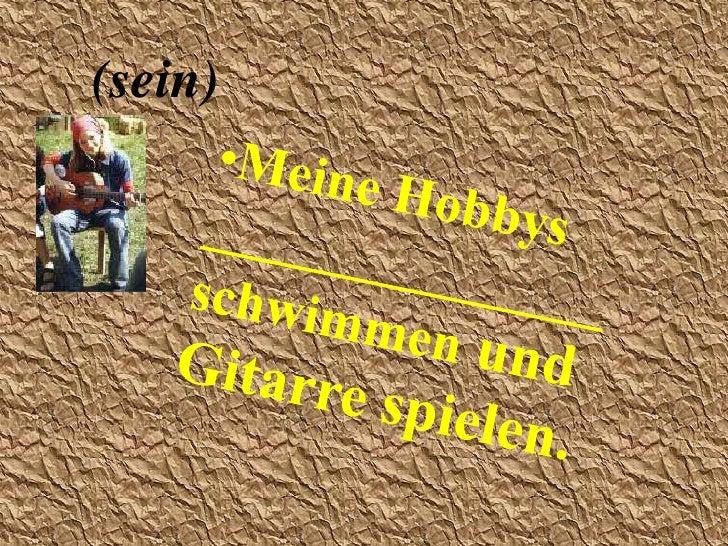 (sein)<br /><ul><li>Meine Hobbys _______________   schwimmen und Gitarre spielen.</li></li></ul><li>(heissen)<br /><ul><li...