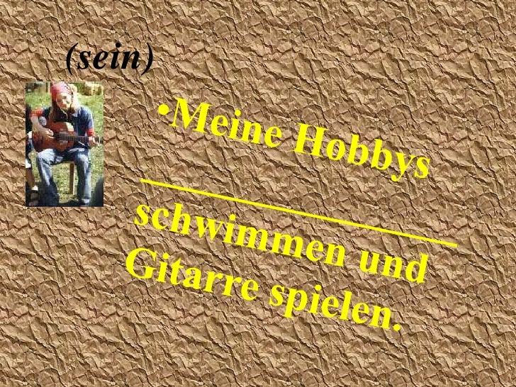 (sein)<br /><ul><li>Meine Hobbys _______________   schwimmen und Gitarrespielen.</li></li></ul><li>(heissen)<br /><ul><li>...