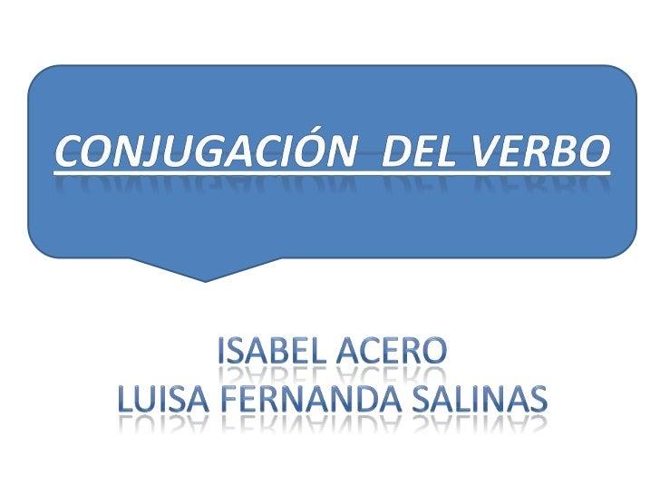 CONJUGACIÓN  DEL VERBO<br />ISABEL ACERO<br />Luisa Fernanda salinas<br />