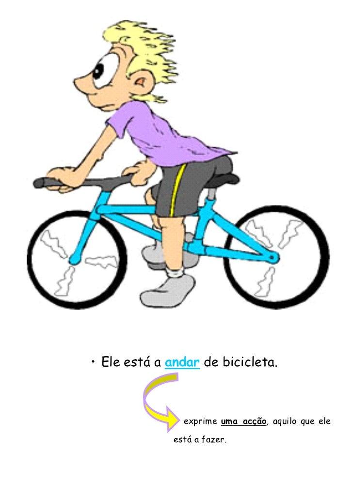 • Ele está a andar de bicicleta.                exprime uma acção, aquilo que ele              está a fazer.