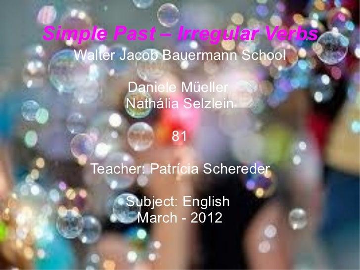 Simple Past – Irregular Verbs   Walter Jacob Bauermann School          Daniele Müeller          Nathália Selzlein         ...