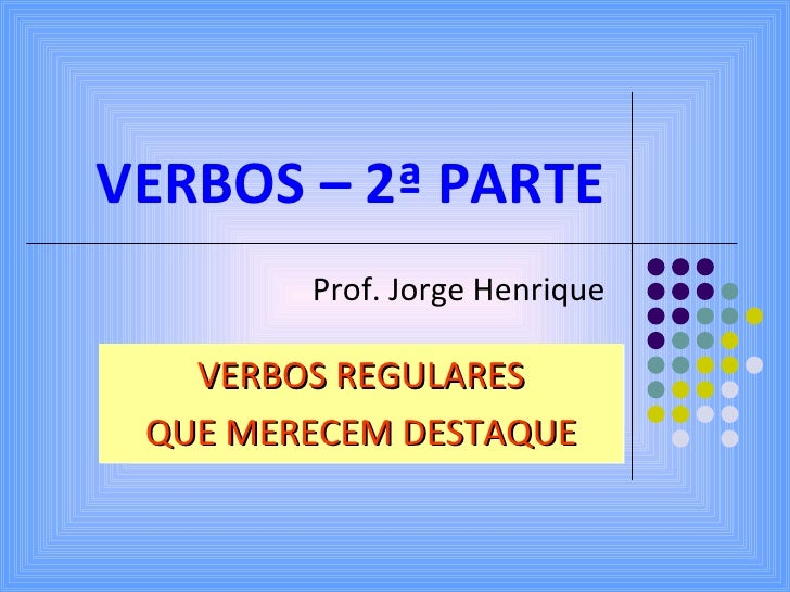VERBOS – 2ª PARTE Prof. Jorge Henrique VERBOS REGULARES QUE MERECEM DESTAQUE