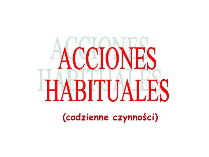 ACCIONES HABITUALES ( codzienne czynności )