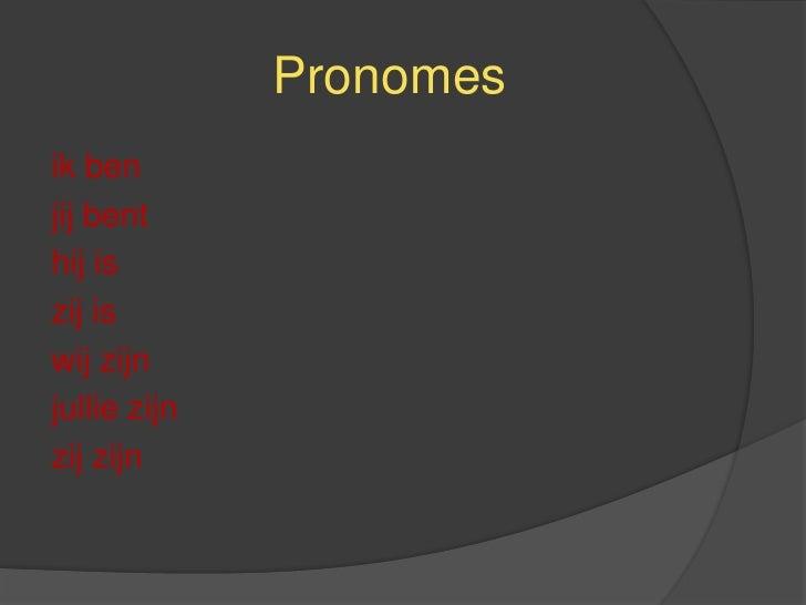 Pronomes<br />ik ben<br />jij bent<br />hij is<br />zij is<br />wij zijn<br />jullie zijn<br />zij zijn<br />