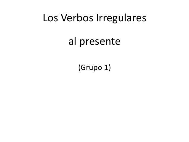 Los Verbos Irregulares al presente (Grupo 1)