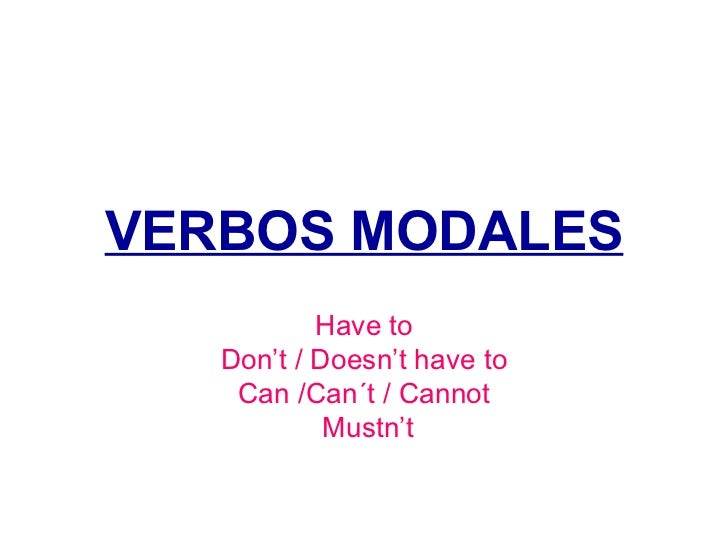 VERBOS MODALES Have to Don't / Doesn't have to Can /Can´t / Cannot Mustn't
