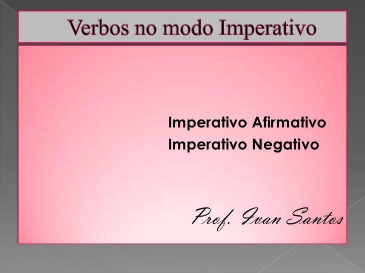 Verbos no modo Imperativo<br />Imperativo Afirmativo<br />Imperativo Negativo<br />Prof. Ivan Santos<br />
