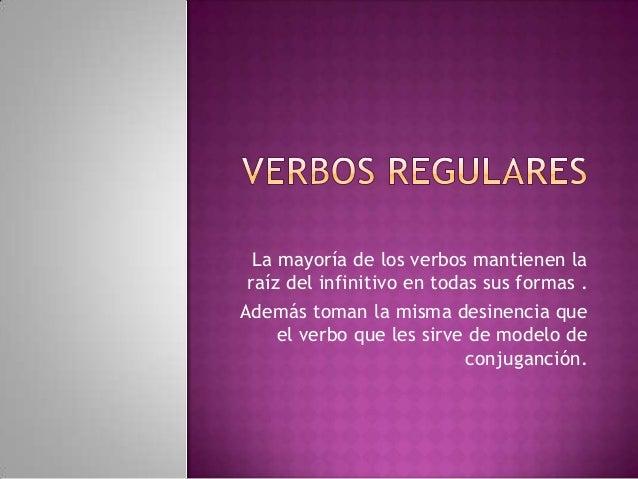 La mayoría de los verbos mantienen laraíz del infinitivo en todas sus formas .Además toman la misma desinencia queel verbo...