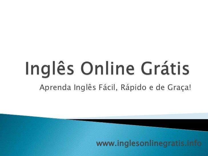 Inglês Online Grátis<br />Aprenda Inglês Fácil, Rápido e de Graça!<br />www.inglesonlinegratis.info<br />