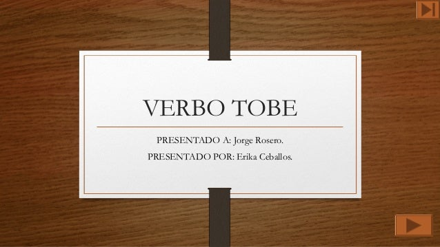 VERBO TOBE PRESENTADO A: Jorge Rosero. PRESENTADO POR: Erika Ceballos.