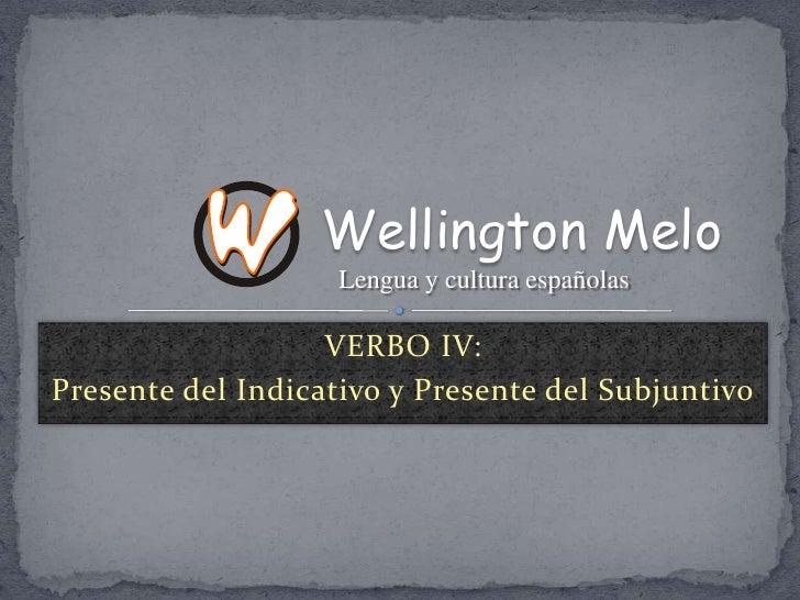 VERBO IV:<br />Presente del Indicativo y Presente del Subjuntivo<br />Wellington Melo<br />Lengua y cultura españolas<br />
