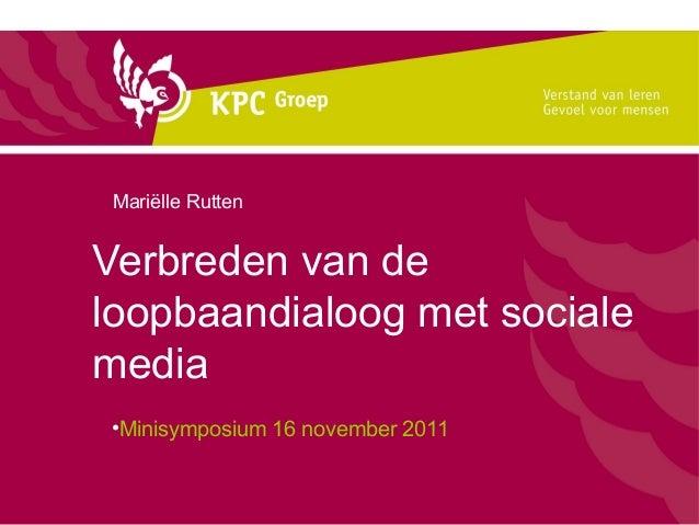 Mariëlle RuttenVerbreden van deloopbaandialoog met socialemedia•Minisymposium 16 november 2011