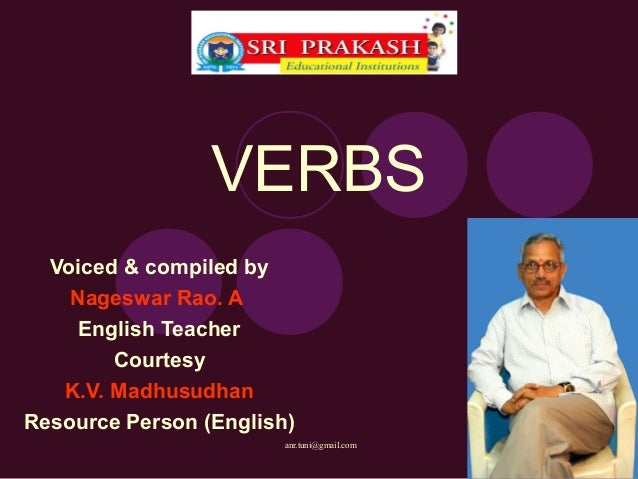 VERBS  Voiced & compiled by    Nageswar Rao. A     English Teacher        Courtesy   K.V. MadhusudhanResource Person (Engl...