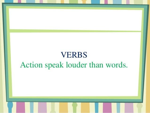 VERBS Action speak louder than words.