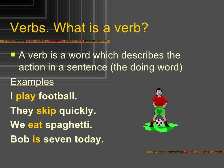 Verbs. What is a verb? <ul><li>A verb is a word which describes the action in a sentence (the doing word) </li></ul><ul><l...