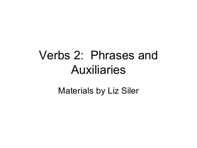 Verbs 2: Phrases and Auxiliaries Materials by Liz Siler