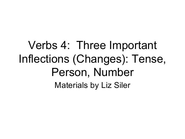 Verbs 4: Three Important Inflections (Changes): Tense, Person, Number Materials by Liz Siler