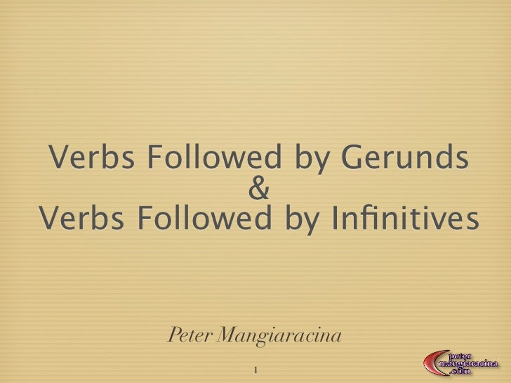 Verbs Followed by Gerunds             &Verbs Followed by Infinitives        Peter Mangiaracina                1