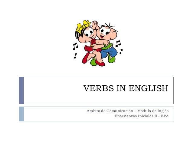 VERBS IN ENGLISH Ámbito de Comunicación – Módulo de Inglés Enseñanzas Iniciales II - EPA