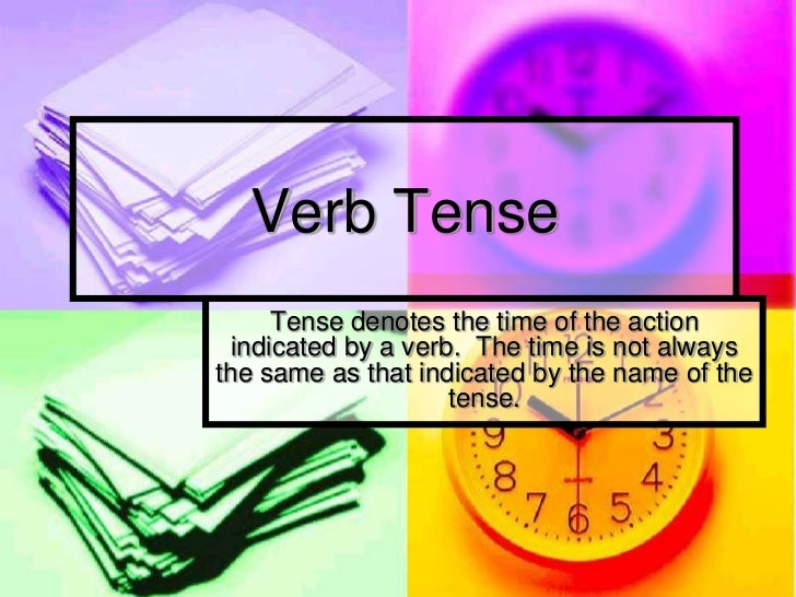 Verb Tense      Tense denotes the time of the action  indicated by a verb. The time is not alwaysthe same as that indicate...