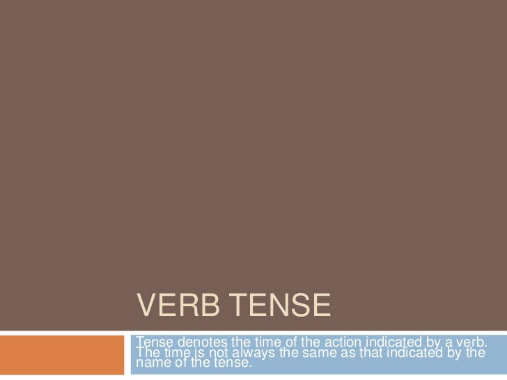 VERB TENSETense denotes the time of the action indicated by a verb.The time is not always the same as that indicated by th...