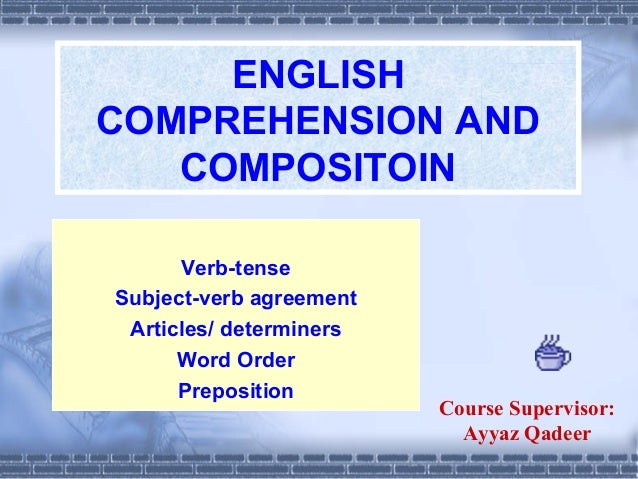 ENGLISH COMPREHENSION AND COMPOSITOIN Verb-tense Subject-verb agreement Articles/ determiners Word Order Preposition  Cour...