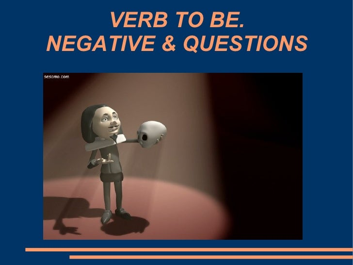 VERB TO BE. NEGATIVE & QUESTIONS