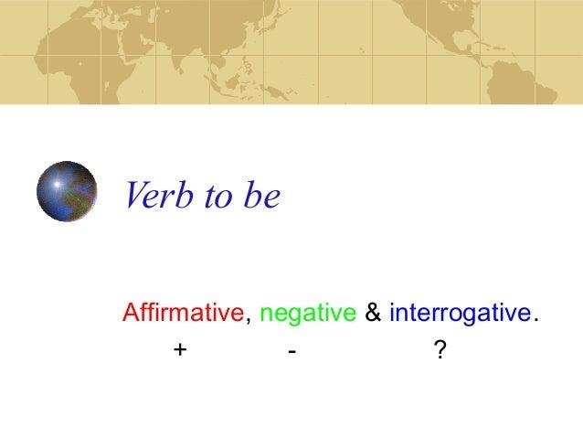 Verb to be Affirmative, negative & interrogative. + - ?
