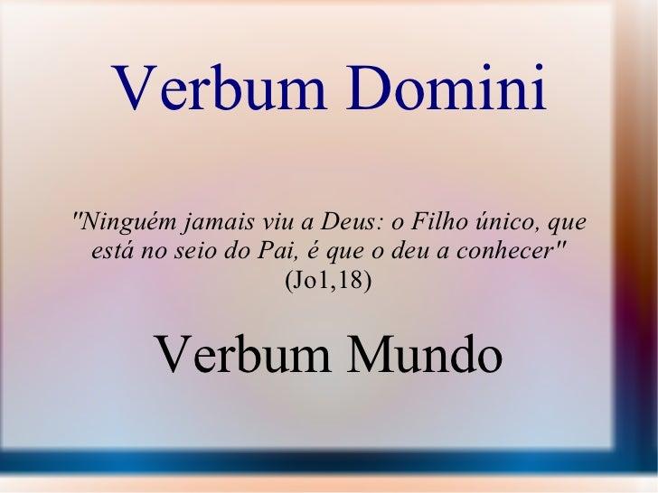 Verbum Domini ''Ninguém jamais viu a Deus: o Filho único, que está no seio do Pai, é que o deu a conhecer''  (Jo1,18) Verb...
