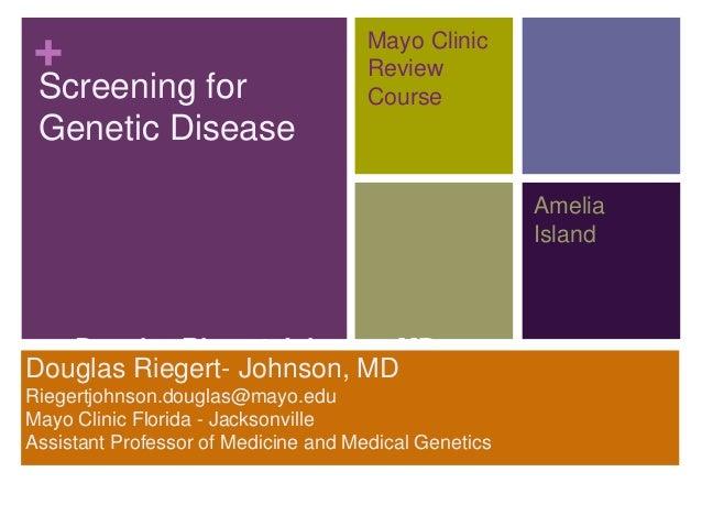 + Screening for Genetic Disease Douglas Riegert-Johnson, MD Assistant Professor of Medicine and Medical Genetics Mayo Clin...